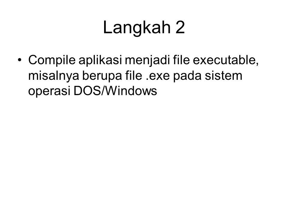 Langkah 2 Compile aplikasi menjadi file executable, misalnya berupa file.exe pada sistem operasi DOS/Windows