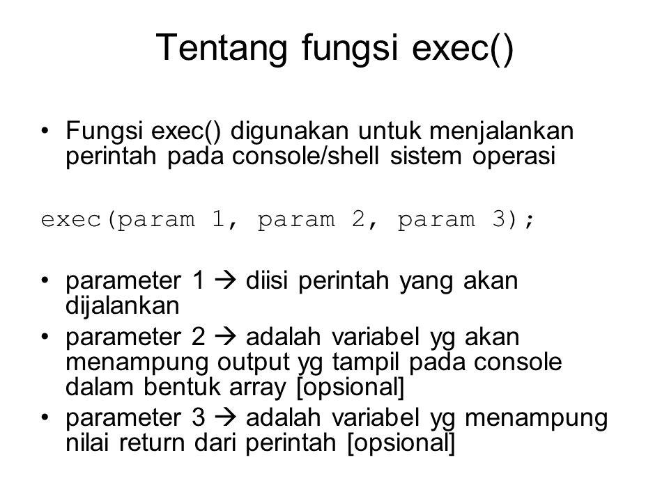 Tentang fungsi exec() Fungsi exec() digunakan untuk menjalankan perintah pada console/shell sistem operasi exec(param 1, param 2, param 3); parameter