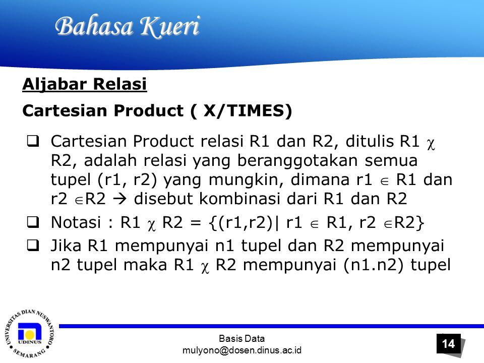 Basis Data mulyono@dosen.dinus.ac.id 14 Bahasa Kueri Bahasa Kueri Aljabar Relasi Cartesian Product ( X/TIMES)  Cartesian Product relasi R1 dan R2, ditulis R1  R2, adalah relasi yang beranggotakan semua tupel (r1, r2) yang mungkin, dimana r1  R1 dan r2 R2  disebut kombinasi dari R1 dan R2  Notasi : R1  R2 = {(r1,r2)| r1  R1, r2 R2}  Jika R1 mempunyai n1 tupel dan R2 mempunyai n2 tupel maka R1  R2 mempunyai (n1.n2) tupel
