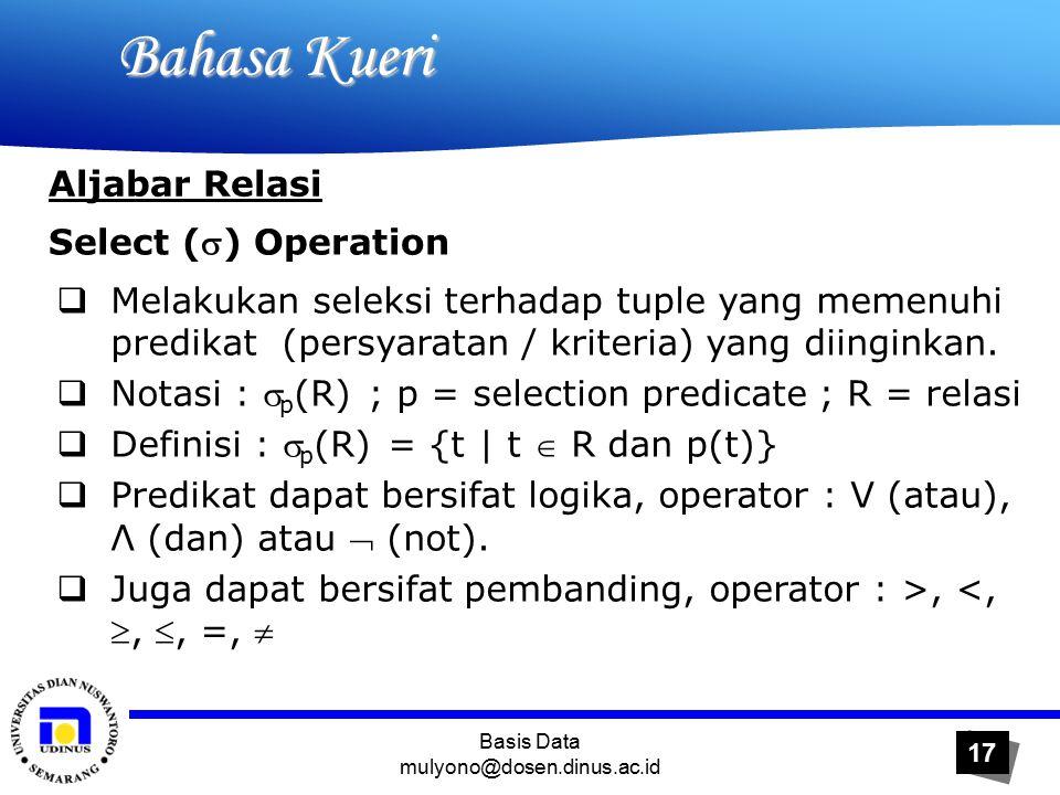 Basis Data mulyono@dosen.dinus.ac.id 17 Bahasa Kueri Bahasa Kueri Aljabar Relasi Select () Operation  Melakukan seleksi terhadap tuple yang memenuhi predikat (persyaratan / kriteria) yang diinginkan.