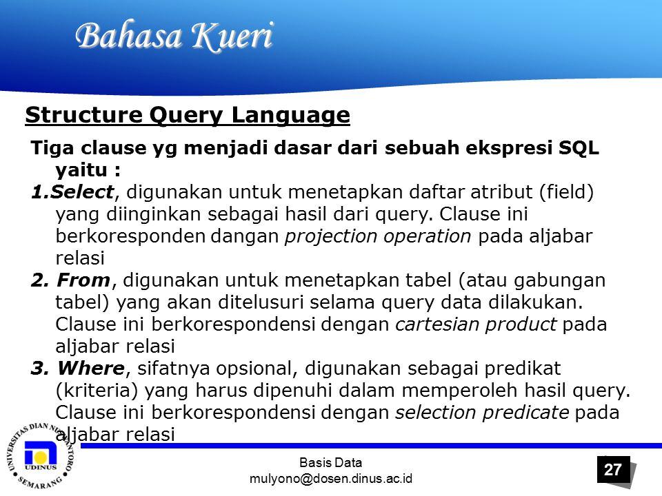 Basis Data mulyono@dosen.dinus.ac.id 27 Bahasa Kueri Bahasa Kueri Structure Query Language Tiga clause yg menjadi dasar dari sebuah ekspresi SQL yaitu : 1.Select, digunakan untuk menetapkan daftar atribut (field) yang diinginkan sebagai hasil dari query.