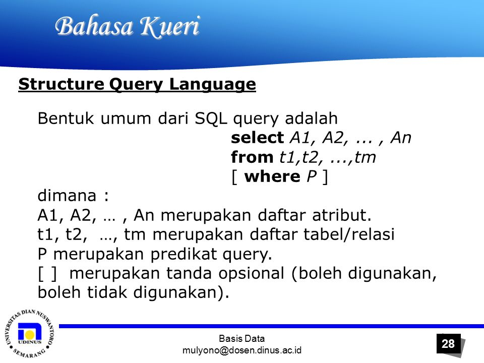 Basis Data mulyono@dosen.dinus.ac.id 28 Bahasa Kueri Bahasa Kueri Structure Query Language Bentuk umum dari SQL query adalah select A1, A2,..., An from t1,t2,...,tm [ where P ] dimana : A1, A2, …, An merupakan daftar atribut.