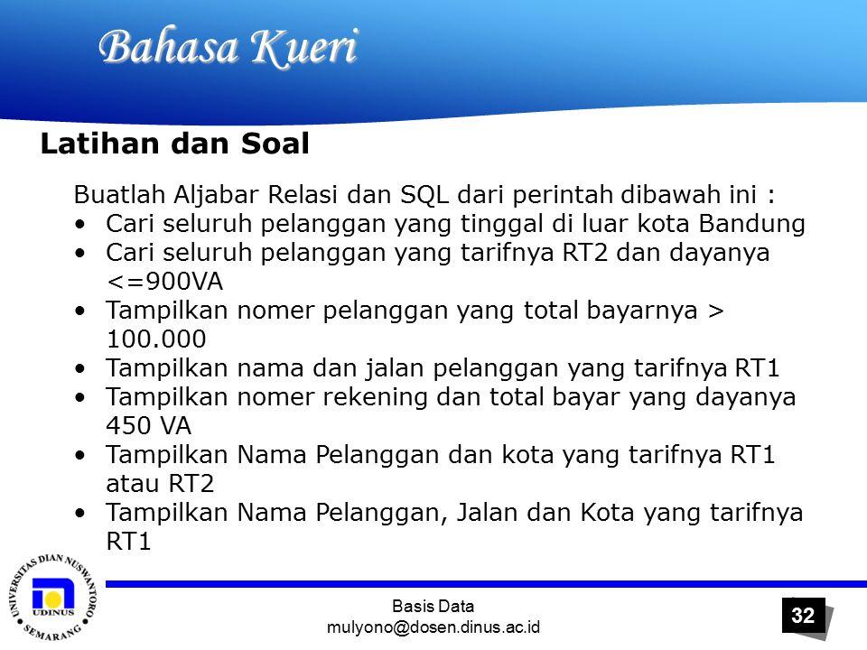 Basis Data mulyono@dosen.dinus.ac.id 32 Bahasa Kueri Bahasa Kueri Buatlah Aljabar Relasi dan SQL dari perintah dibawah ini : Cari seluruh pelanggan yang tinggal di luar kota Bandung Cari seluruh pelanggan yang tarifnya RT2 dan dayanya <=900VA Tampilkan nomer pelanggan yang total bayarnya > 100.000 Tampilkan nama dan jalan pelanggan yang tarifnya RT1 Tampilkan nomer rekening dan total bayar yang dayanya 450 VA Tampilkan Nama Pelanggan dan kota yang tarifnya RT1 atau RT2 Tampilkan Nama Pelanggan, Jalan dan Kota yang tarifnya RT1 Latihan dan Soal