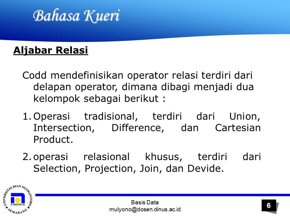Basis Data mulyono@dosen.dinus.ac.id 6 Bahasa Kueri Bahasa Kueri Aljabar Relasi Codd mendefinisikan operator relasi terdiri dari delapan operator, dimana dibagi menjadi dua kelompok sebagai berikut : 1.Operasi tradisional, terdiri dari Union, Intersection, Difference, dan Cartesian Product.