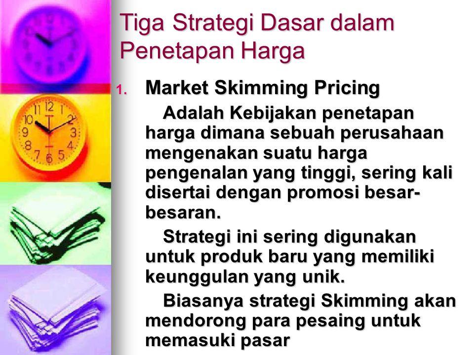 Tiga Strategi Dasar dalam Penetapan Harga 1. Market Skimming Pricing Adalah Kebijakan penetapan harga dimana sebuah perusahaan mengenakan suatu harga