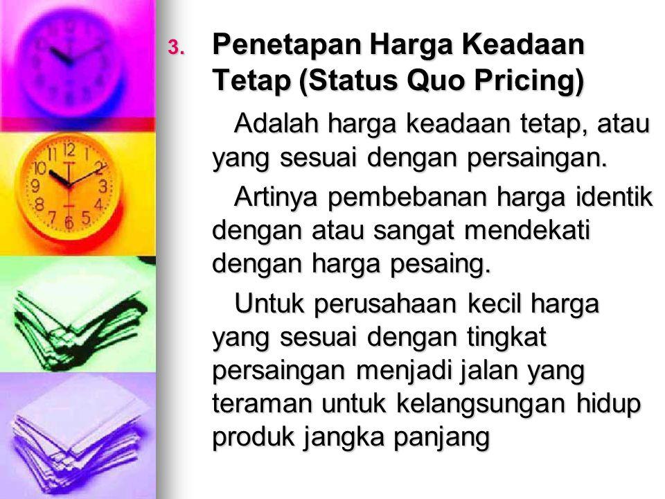 3. Penetapan Harga Keadaan Tetap (Status Quo Pricing) Adalah harga keadaan tetap, atau yang sesuai dengan persaingan. Artinya pembebanan harga identik