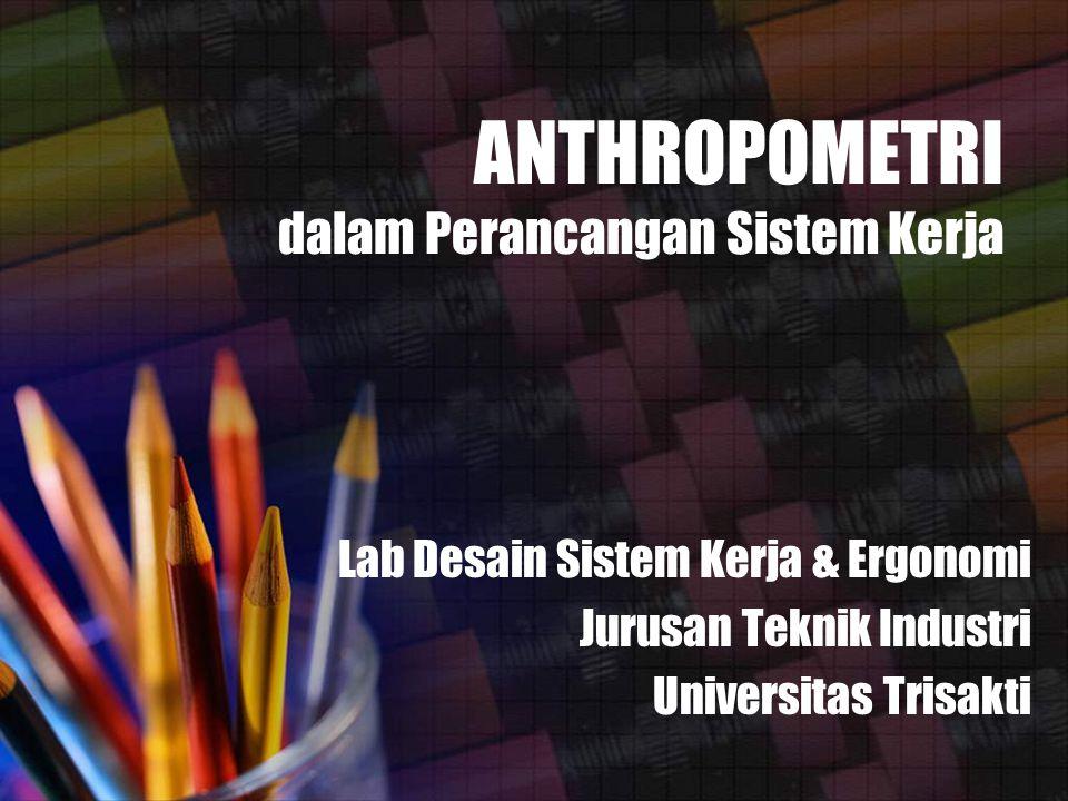 ANTHROPOMETRI dalam Perancangan Sistem Kerja Lab Desain Sistem Kerja & Ergonomi Jurusan Teknik Industri Universitas Trisakti