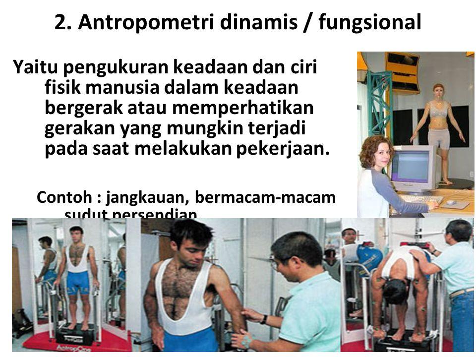 2. Antropometri dinamis / fungsional Yaitu pengukuran keadaan dan ciri fisik manusia dalam keadaan bergerak atau memperhatikan gerakan yang mungkin te