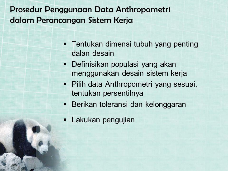 Prosedur Penggunaan Data Anthropometri dalam Perancangan Sistem Kerja TTentukan dimensi tubuh yang penting dalan desain DDefinisikan populasi yang akan menggunakan desain sistem kerja PPilih data Anthropometri yang sesuai, tentukan persentilnya BBerikan toleransi dan kelonggaran LLakukan pengujian