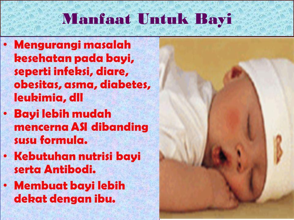 Manfaat Untuk Bayi Mengurangi masalah kesehatan pada bayi, seperti infeksi, diare, obesitas, asma, diabetes, leukimia, dll Bayi lebih mudah mencerna ASI dibanding susu formula.