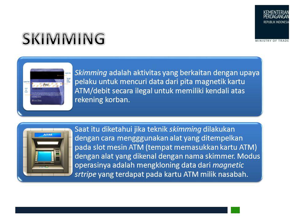 Skimming adalah aktivitas yang berkaitan dengan upaya pelaku untuk mencuri data dari pita magnetik kartu ATM/debit secara ilegal untuk memiliki kendal