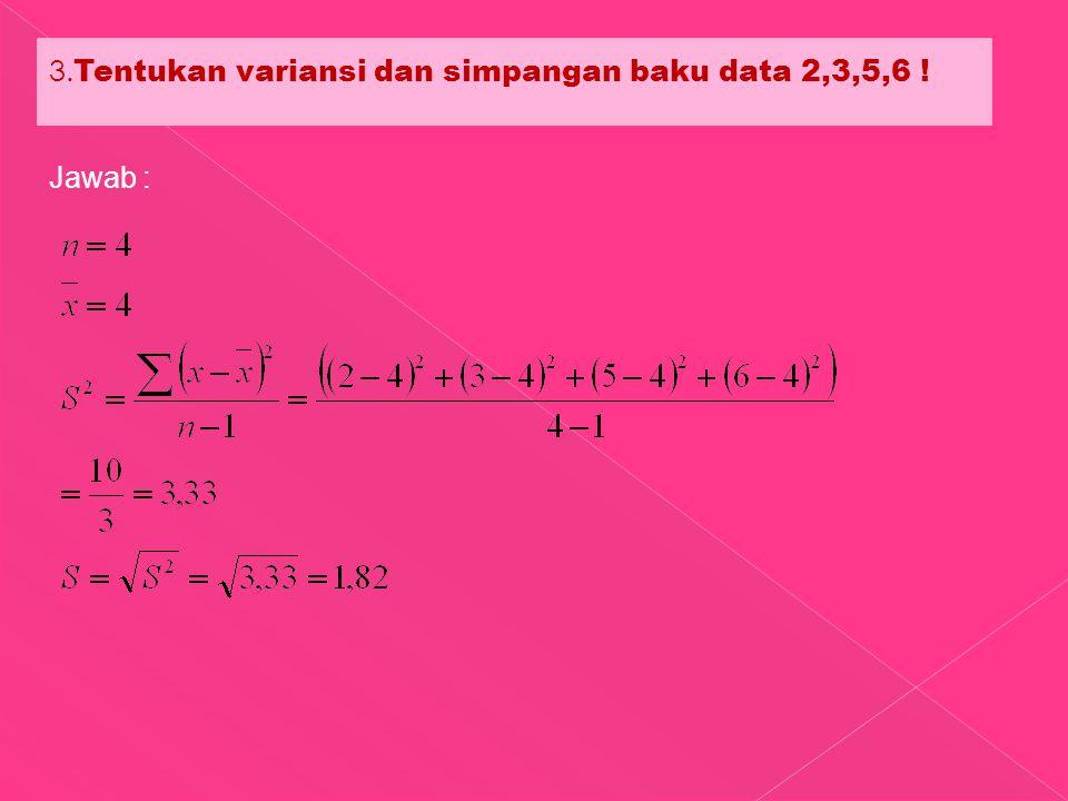 3. Tentukan variansi dan simpangan baku data 2,3,5,6 ! Jawab :