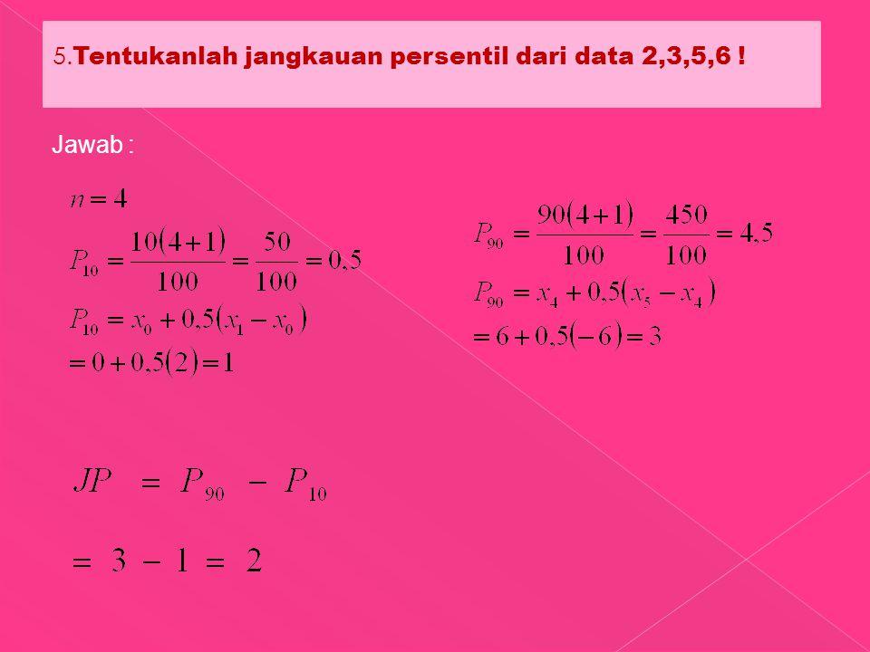 5. Tentukanlah jangkauan persentil dari data 2,3,5,6 ! Jawab :