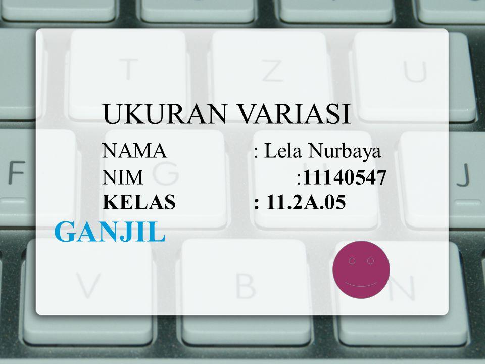 UKURAN VARIASI NAMA : Lela Nurbaya NIM :11140547 KELAS : 11.2A.05 GANJIL
