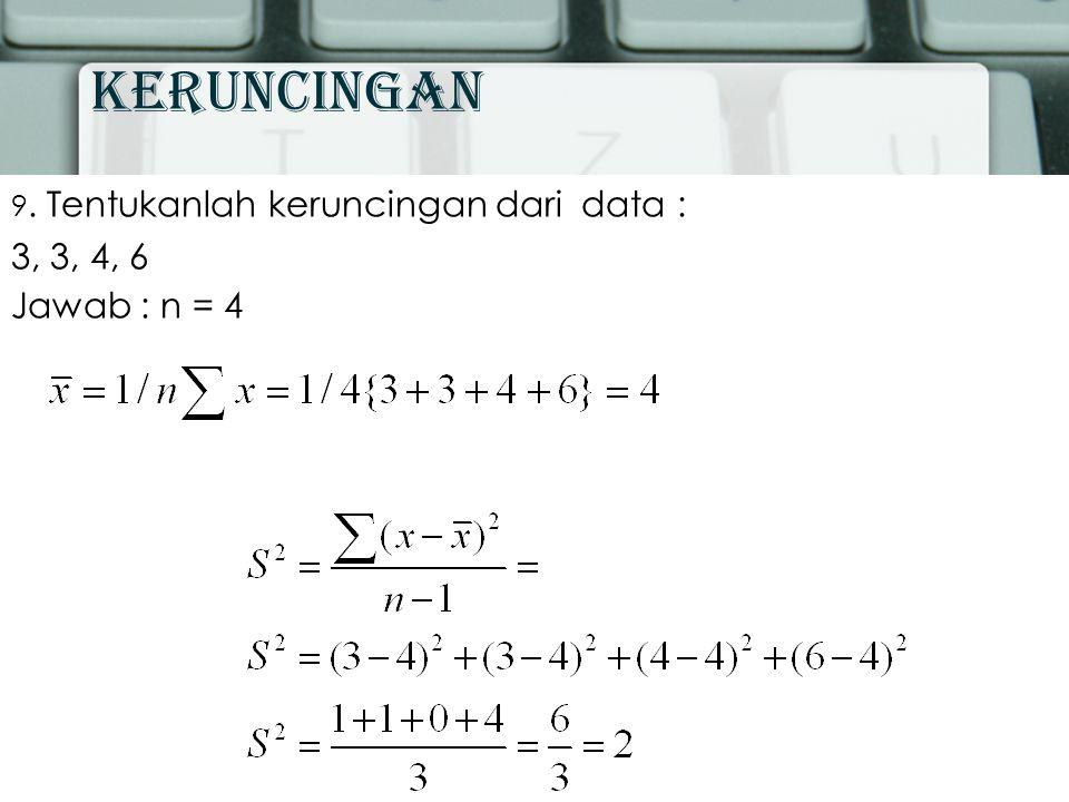 Keruncingan 9. Tentukanlah keruncingan dari data : 3, 3, 4, 6 Jawab : n = 4