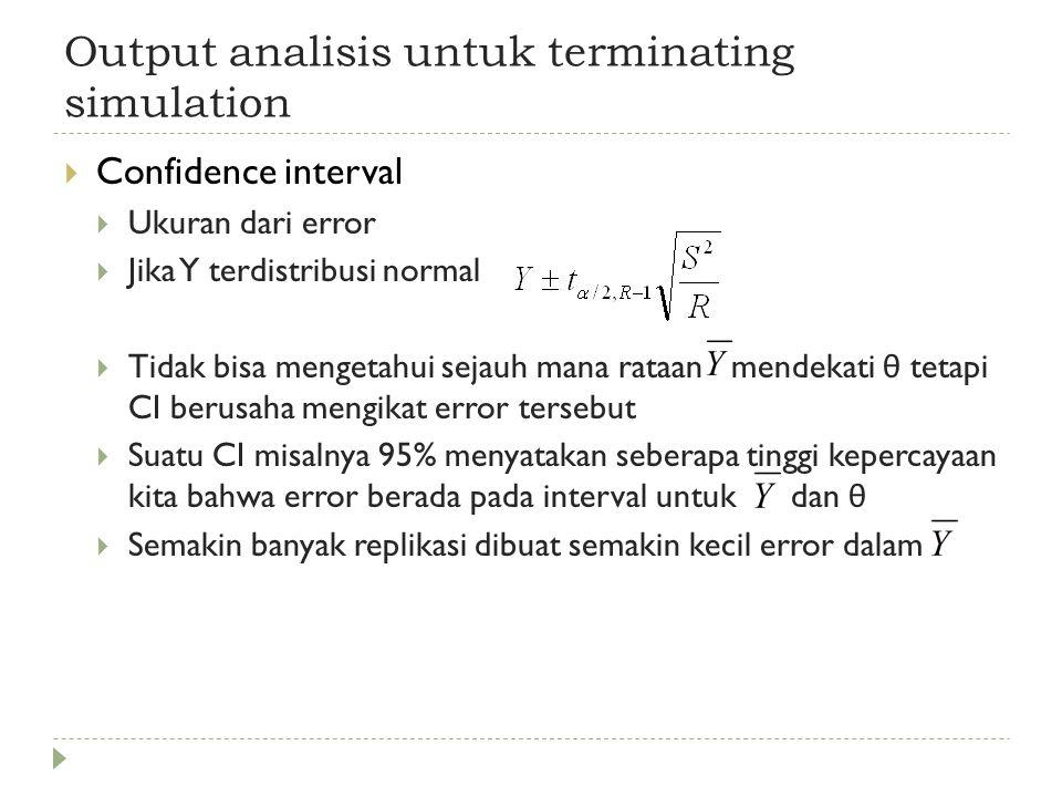 Output analisis untuk terminating simulation  Confidence interval  Ukuran dari error  Jika Y terdistribusi normal  Tidak bisa mengetahui sejauh mana rataan mendekati θ tetapi CI berusaha mengikat error tersebut  Suatu CI misalnya 95% menyatakan seberapa tinggi kepercayaan kita bahwa error berada pada interval untuk dan θ  Semakin banyak replikasi dibuat semakin kecil error dalam
