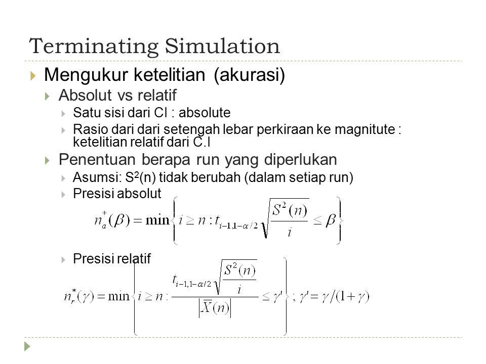 Terminating Simulation  Mengukur ketelitian (akurasi)  Absolut vs relatif  Satu sisi dari CI : absolute  Rasio dari dari setengah lebar perkiraan ke magnitute : ketelitian relatif dari C.I  Penentuan berapa run yang diperlukan  Asumsi: S 2 (n) tidak berubah (dalam setiap run)  Presisi absolut  Presisi relatif