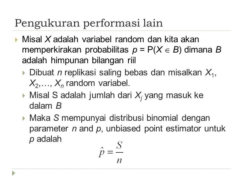 Pengukuran performasi lain  Misal X adalah variabel random dan kita akan memperkirakan probabilitas p = P(X  B) dimana B adalah himpunan bilangan riil  Dibuat n replikasi saling bebas dan misalkan X 1, X 2,…, X n random variabel.