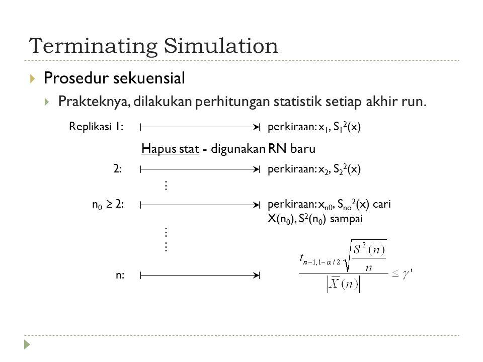Terminating Simulation  Prosedur sekuensial  Prakteknya, dilakukan perhitungan statistik setiap akhir run.