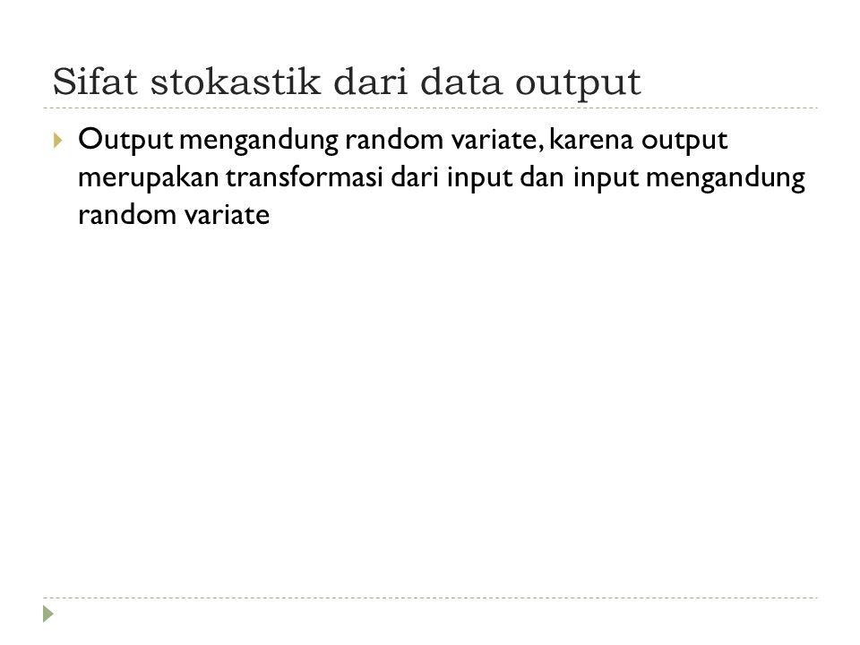 Sifat stokastik dari data output  Output mengandung random variate, karena output merupakan transformasi dari input dan input mengandung random variate