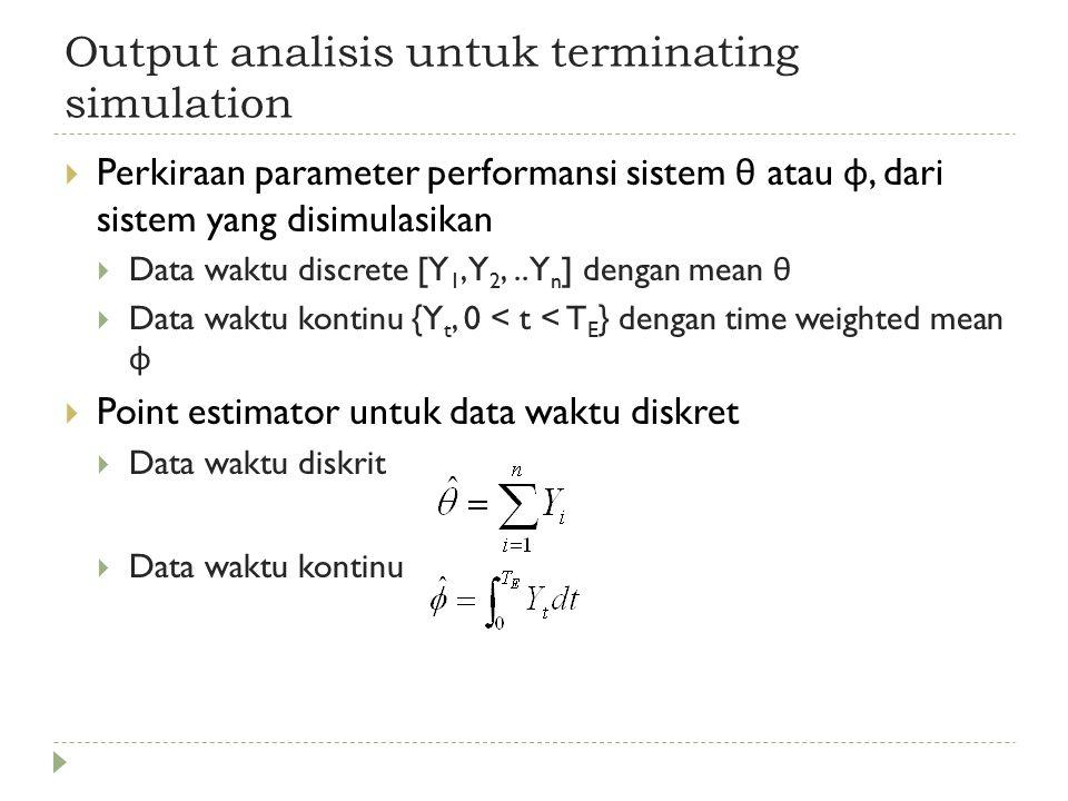 Output analisis untuk terminating simulation  Estimasi selang kepercayaan (confidence interval) Misalkan model dengan distribusi normal dengan mean θ dan variance σ 2 (dua-duanya diketahui) :  Misalkan Yi rata-rata cycle time dari part yang diproduksi pada replikasi ke-i, (ekspektasi matematisnya adalah θ )  Rata-rata cycle time akan berbeda dari hari ke hari, tetapi untuk long-run rata-rata cycle time akan mendekati θ  Variansi sample selama replikasi