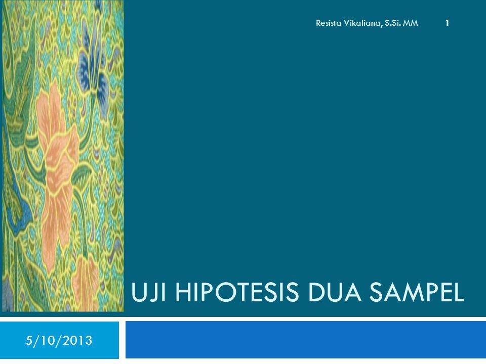 UJI HIPOTESIS DUA SAMPEL 5/10/2013 1 Resista Vikaliana, S.Si. MM