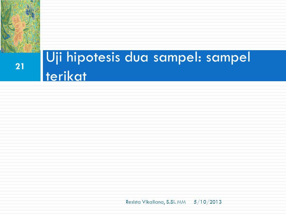 Uji hipotesis dua sampel: sampel terikat 5/10/2013 21 Resista Vikaliana, S.Si. MM