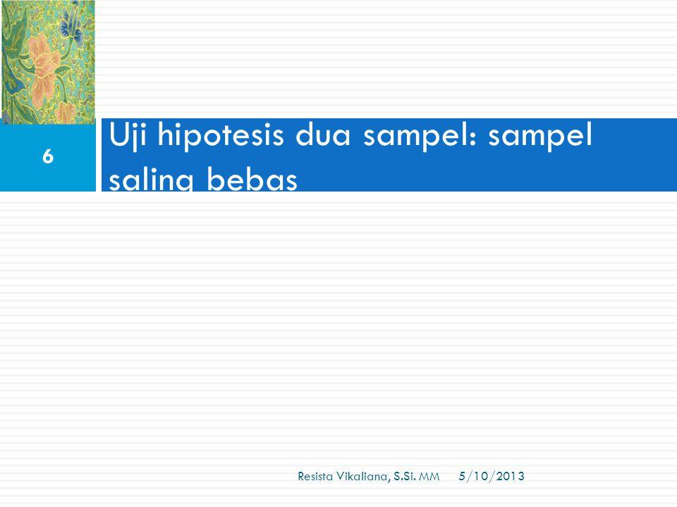 Uji hipotesis dua sampel: sampel saling bebas 5/10/2013 6 Resista Vikaliana, S.Si. MM