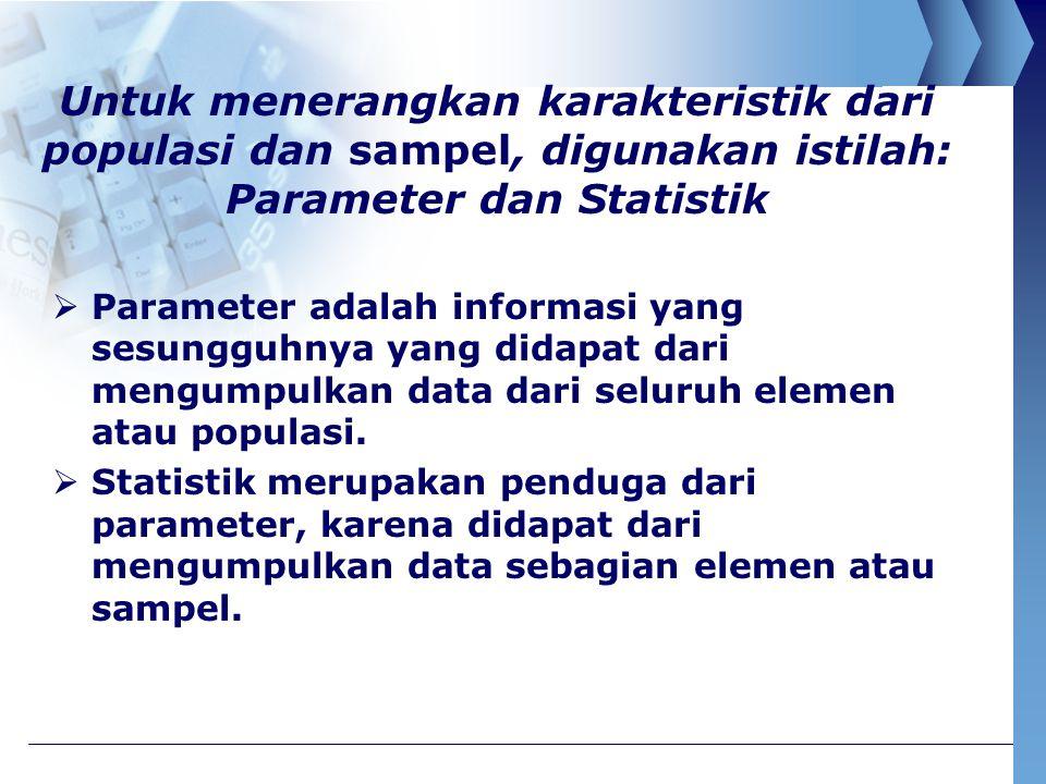 Untuk menerangkan karakteristik dari populasi dan sampel, digunakan istilah: Parameter dan Statistik  Parameter adalah informasi yang sesungguhnya ya