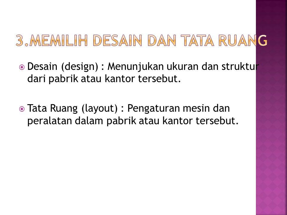  Desain (design) : Menunjukan ukuran dan struktur dari pabrik atau kantor tersebut.  Tata Ruang (layout) : Pengaturan mesin dan peralatan dalam pabr