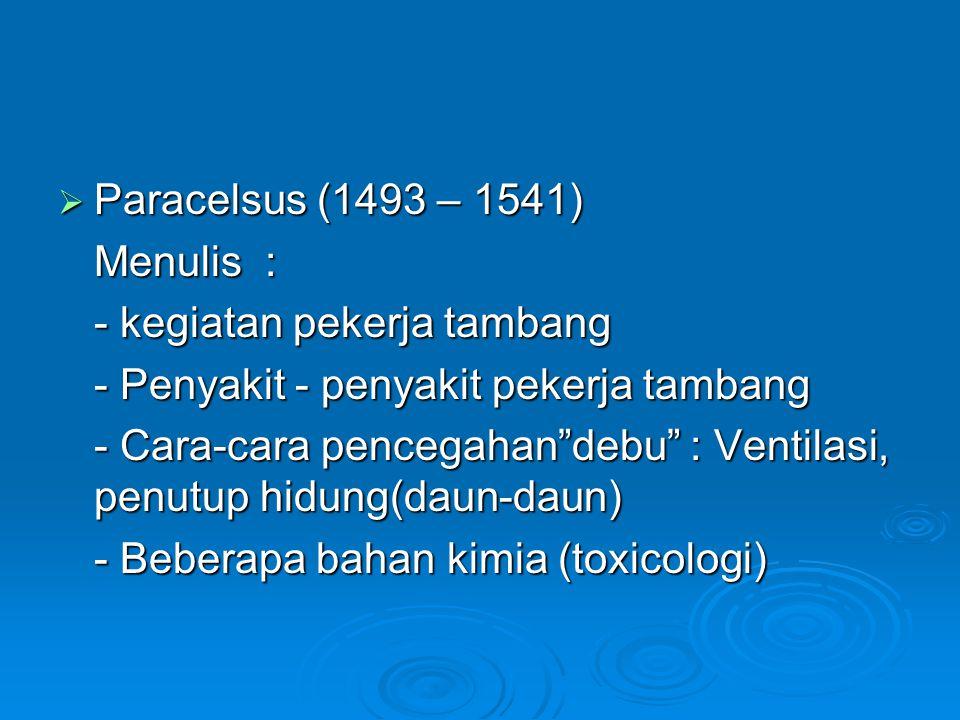 """ Paracelsus (1493 – 1541) Menulis : - kegiatan pekerja tambang - Penyakit - penyakit pekerja tambang - Cara-cara pencegahan""""debu"""" : Ventilasi, penutu"""