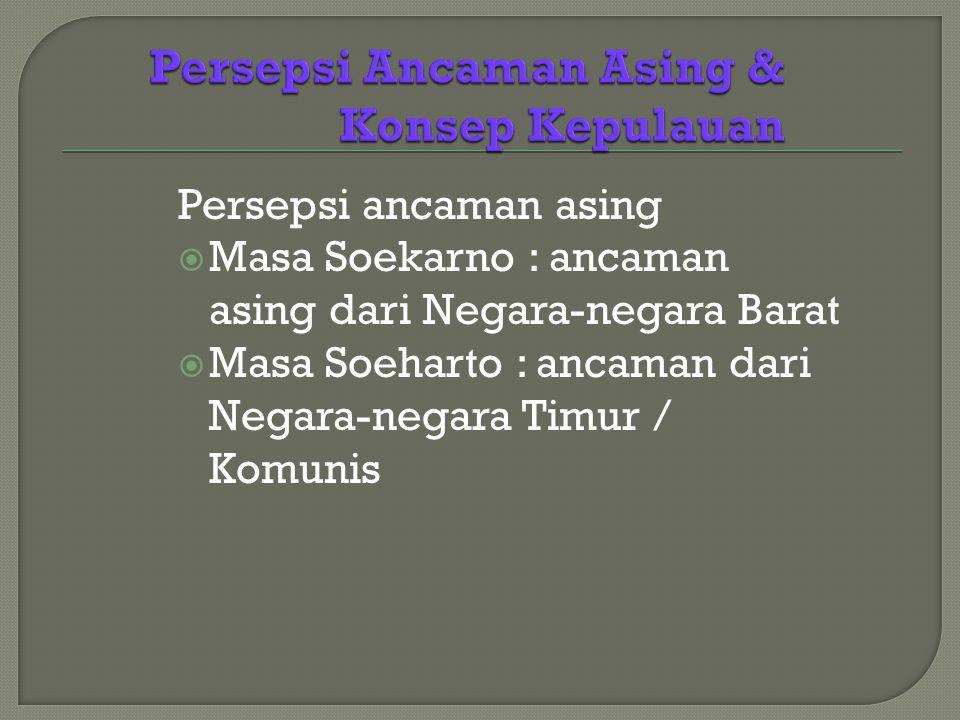 Persepsi ancaman asing  Masa Soekarno : ancaman asing dari Negara-negara Barat  Masa Soeharto : ancaman dari Negara-negara Timur / Komunis