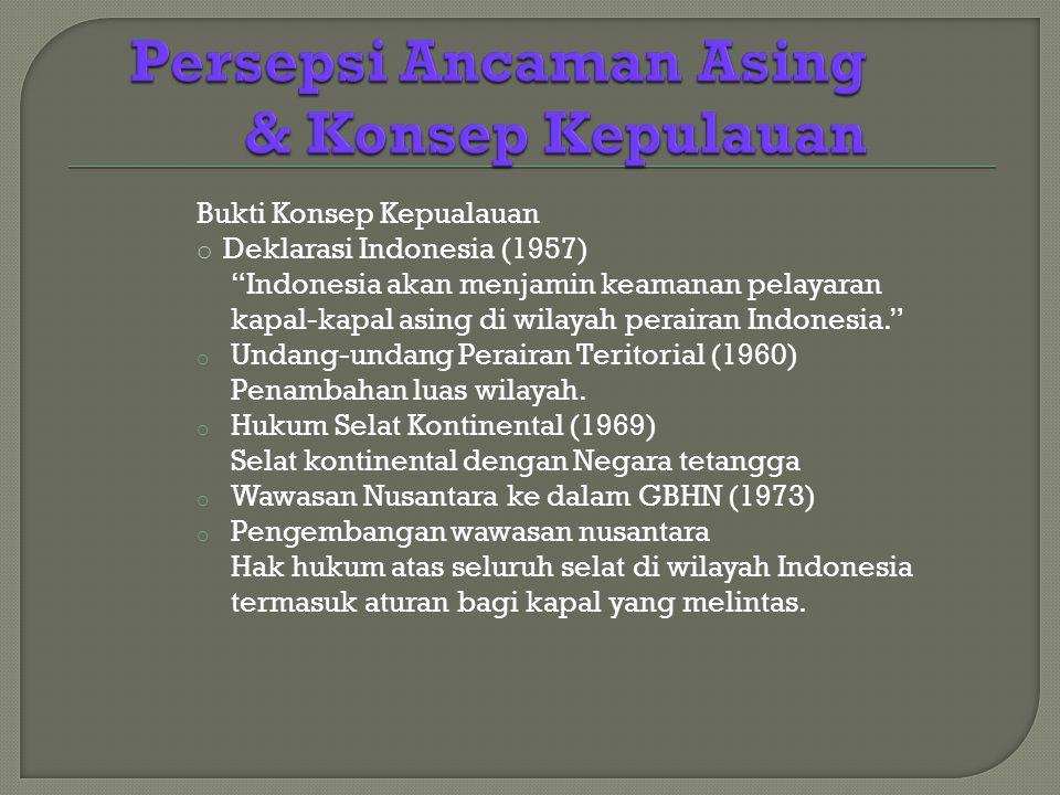 Bukti Konsep Kepualauan o Deklarasi Indonesia (1957) Indonesia akan menjamin keamanan pelayaran kapal-kapal asing di wilayah perairan Indonesia. o Undang-undang Perairan Teritorial (1960) Penambahan luas wilayah.