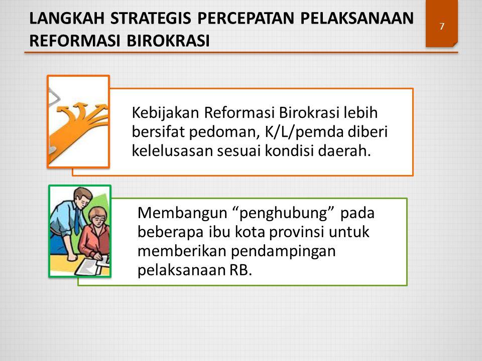 LANGKAH STRATEGIS PERCEPATAN PELAKSANAAN REFORMASI BIROKRASI 7 Kebijakan Reformasi Birokrasi lebih bersifat pedoman, K/L/pemda diberi kelelusasan sesu