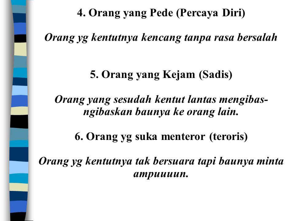 4. Orang yang Pede (Percaya Diri) Orang yg kentutnya kencang tanpa rasa bersalah 5. Orang yang Kejam (Sadis) Orang yang sesudah kentut lantas mengibas