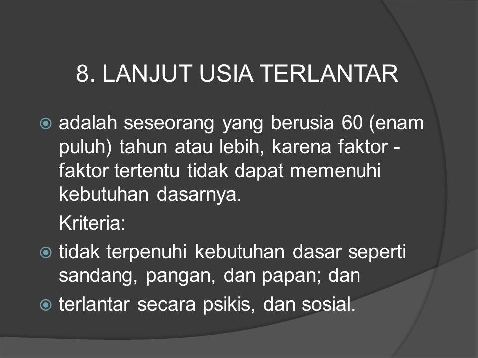  adalah seseorang yang berusia 60 (enam puluh) tahun atau lebih, karena faktor - faktor tertentu tidak dapat memenuhi kebutuhan dasarnya. Kriteria: 