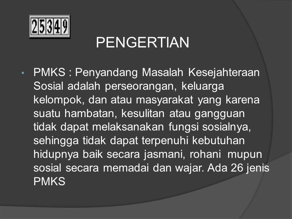 PMKS : Penyandang Masalah Kesejahteraan Sosial adalah perseorangan, keluarga kelompok, dan atau masyarakat yang karena suatu hambatan, kesulitan atau