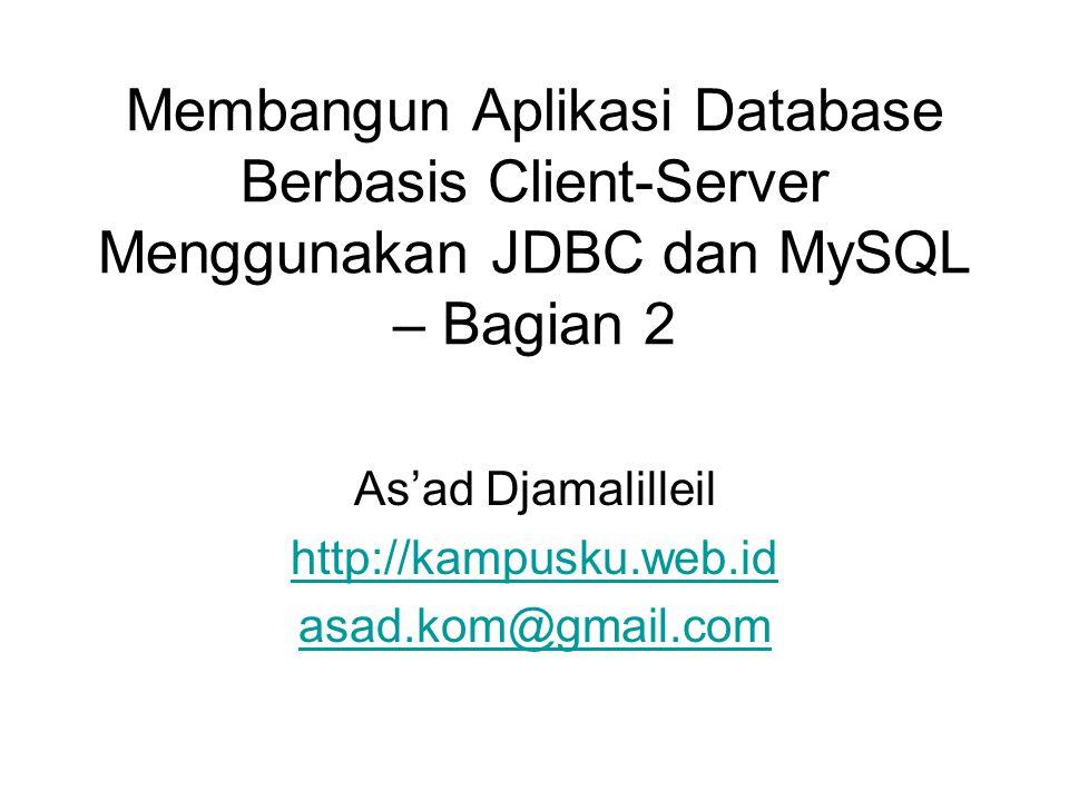 Membangun Aplikasi Database Berbasis Client-Server Menggunakan JDBC dan MySQL – Bagian 2 As'ad Djamalilleil http://kampusku.web.id asad.kom@gmail.com