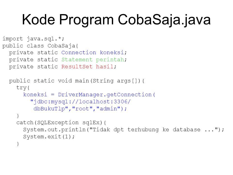 Kode Program CobaSaja.java import java.sql.*; public class CobaSaja{ private static Connection koneksi; private static Statement perintah; private static ResultSet hasil; public static void main(String args[]){ try{ koneksi = DriverManager.getConnection( jdbc:mysql://localhost:3306/ dbBukuTlp , root , admin ); } catch(SQLException sqlEx){ System.out.println( Tidak dpt terhubung ke database... ); System.exit(1); }