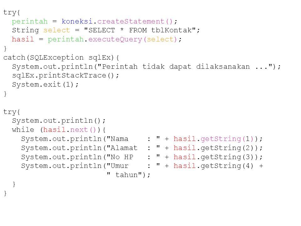 try{ perintah = koneksi.createStatement(); String select = SELECT * FROM tblKontak ; hasil = perintah.executeQuery(select); } catch(SQLException sqlEx){ System.out.println( Perintah tidak dapat dilaksanakan... ); sqlEx.printStackTrace(); System.exit(1); } try{ System.out.println(); while (hasil.next()){ System.out.println( Nama : + hasil.getString(1)); System.out.println( Alamat : + hasil.getString(2)); System.out.println( No HP : + hasil.getString(3)); System.out.println( Umur : + hasil.getString(4) + tahun ); }