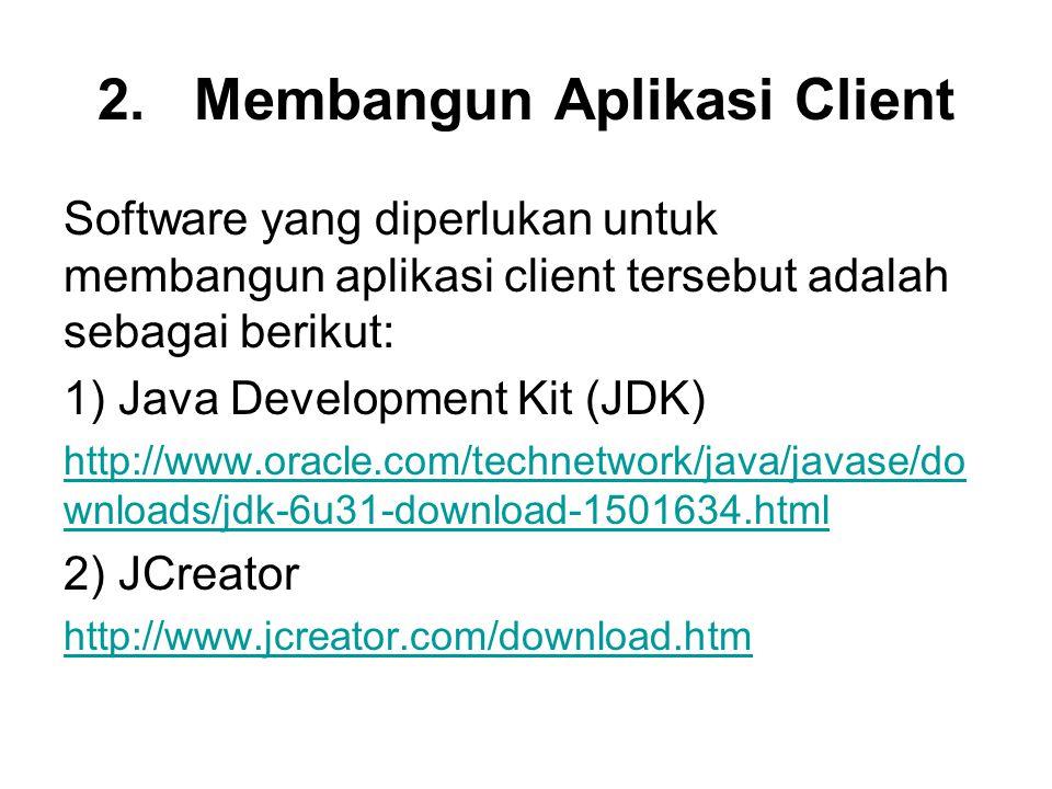 2.Membangun Aplikasi Client Software yang diperlukan untuk membangun aplikasi client tersebut adalah sebagai berikut: 1) Java Development Kit (JDK) http://www.oracle.com/technetwork/java/javase/do wnloads/jdk-6u31-download-1501634.html 2) JCreator http://www.jcreator.com/download.htm