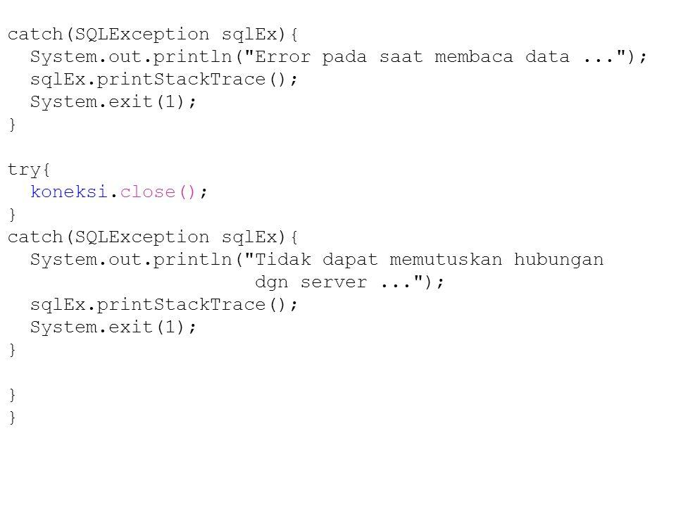 catch(SQLException sqlEx){ System.out.println( Error pada saat membaca data... ); sqlEx.printStackTrace(); System.exit(1); } try{ koneksi.close(); } catch(SQLException sqlEx){ System.out.println( Tidak dapat memutuskan hubungan dgn server... ); sqlEx.printStackTrace(); System.exit(1); }