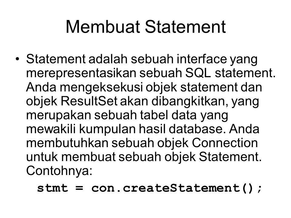 Membuat Statement Statement adalah sebuah interface yang merepresentasikan sebuah SQL statement. Anda mengeksekusi objek statement dan objek ResultSet