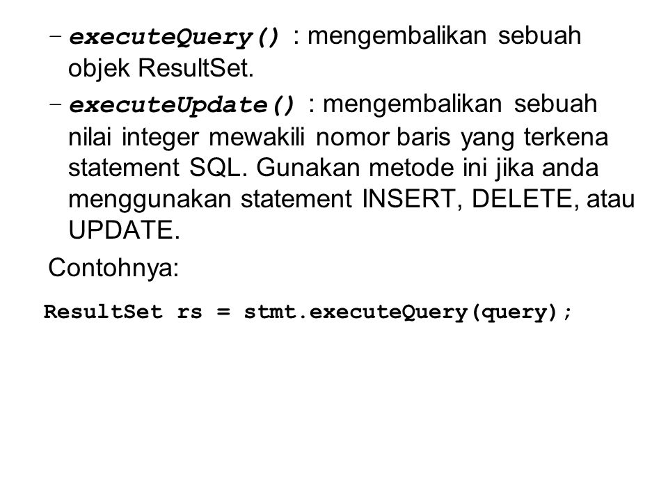 –executeQuery() : mengembalikan sebuah objek ResultSet. –executeUpdate() : mengembalikan sebuah nilai integer mewakili nomor baris yang terkena statem