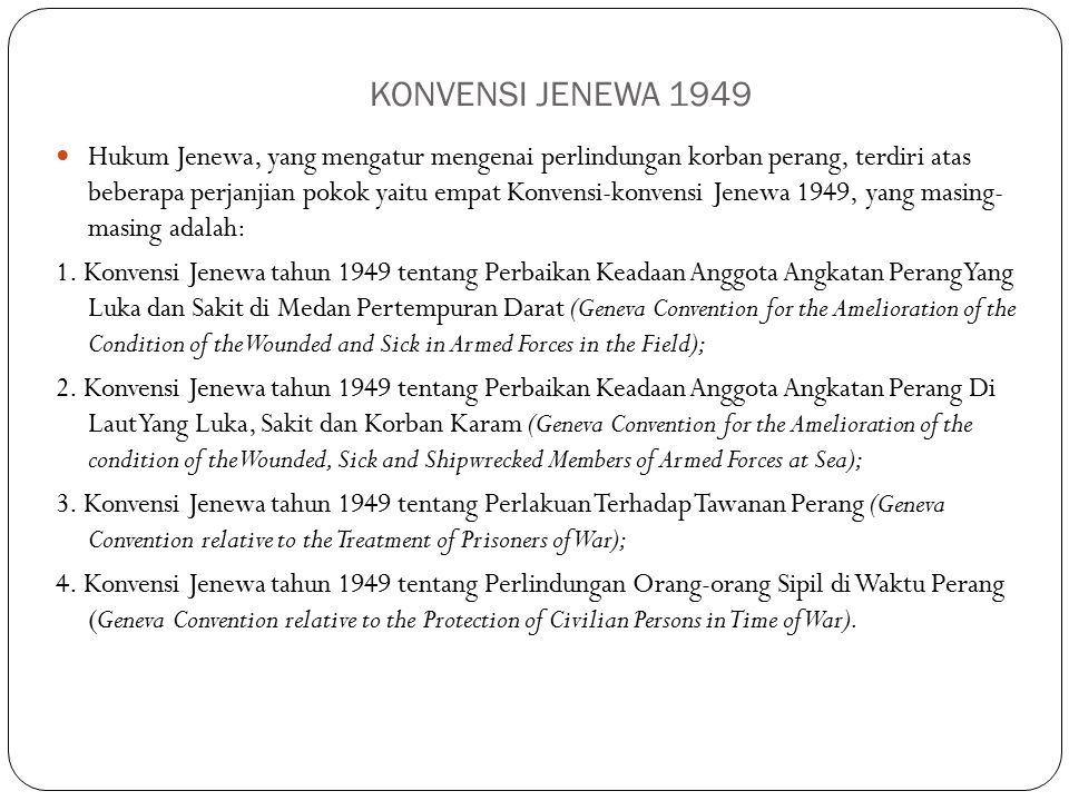 KONVENSI JENEWA 1949 Hukum Jenewa, yang mengatur mengenai perlindungan korban perang, terdiri atas beberapa perjanjian pokok yaitu empat Konvensi-konvensi Jenewa 1949, yang masing- masing adalah: 1.