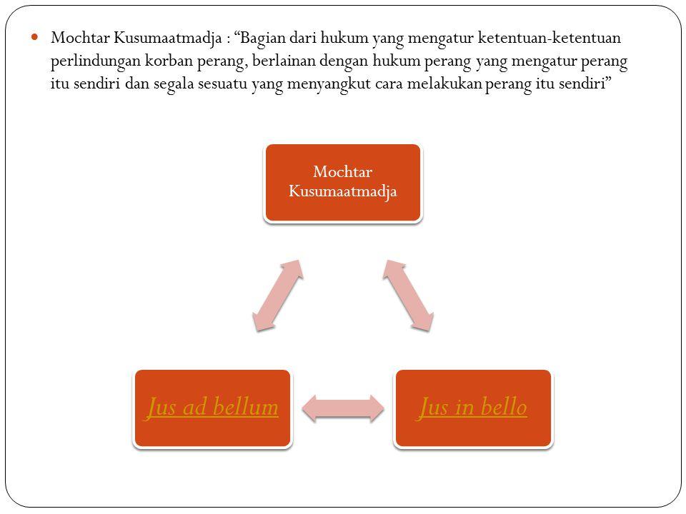 Mochtar Kusumaatmadja : Bagian dari hukum yang mengatur ketentuan-ketentuan perlindungan korban perang, berlainan dengan hukum perang yang mengatur perang itu sendiri dan segala sesuatu yang menyangkut cara melakukan perang itu sendiri Mochtar Kusumaatmadja Jus in belloJus ad bellum