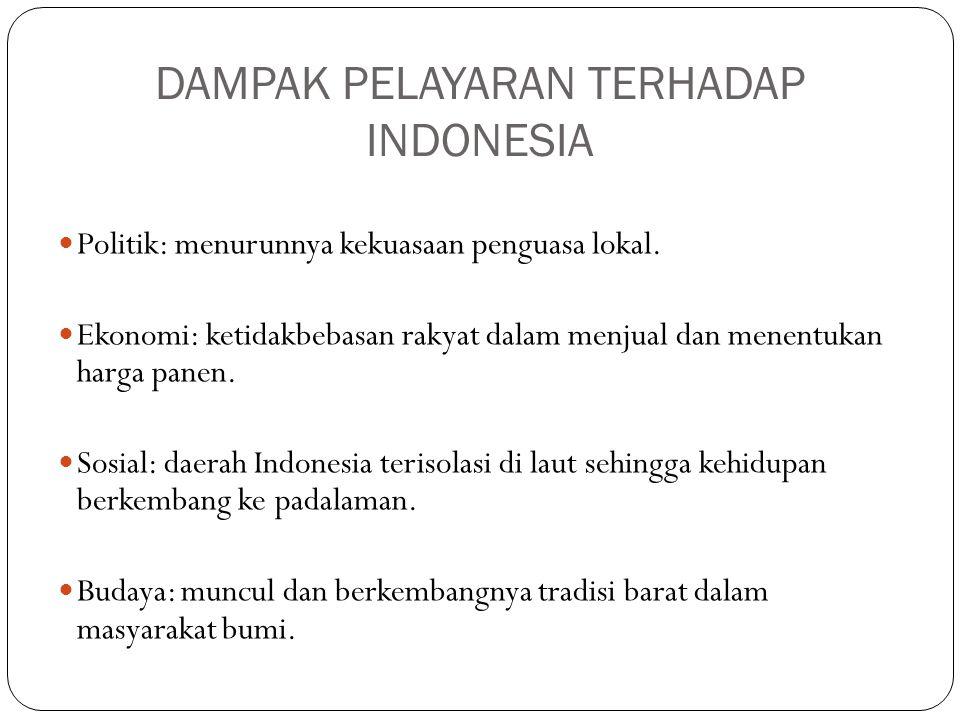 DAMPAK PELAYARAN TERHADAP INDONESIA Politik: menurunnya kekuasaan penguasa lokal. Ekonomi: ketidakbebasan rakyat dalam menjual dan menentukan harga pa