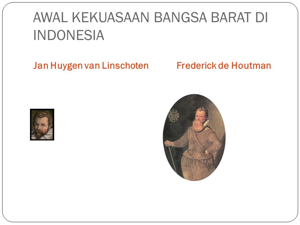 AWAL KEKUASAAN BANGSA BARAT DI INDONESIA Jan Huygen van LinschotenFrederick de Houtman
