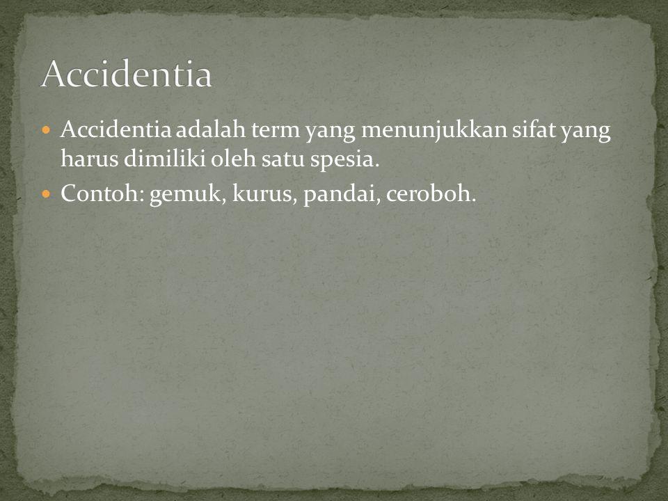 Accidentia adalah term yang menunjukkan sifat yang harus dimiliki oleh satu spesia. Contoh: gemuk, kurus, pandai, ceroboh.