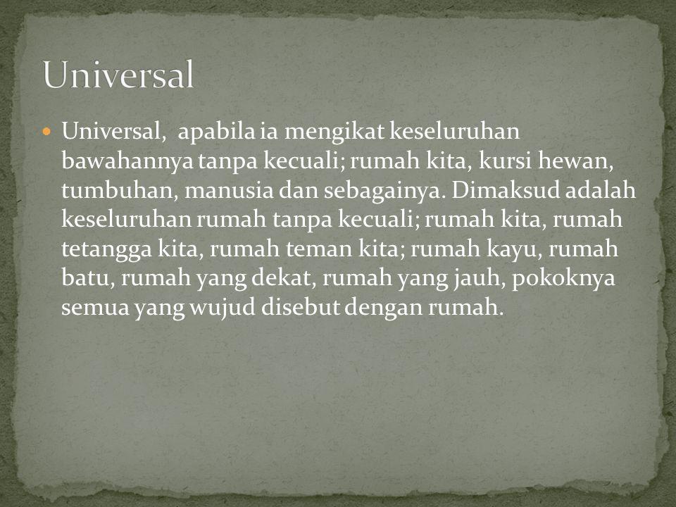 Universal, apabila ia mengikat keseluruhan bawahannya tanpa kecuali; rumah kita, kursi hewan, tumbuhan, manusia dan sebagainya. Dimaksud adalah keselu